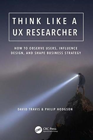 Think Like a UX Researcher by David Travis and Philip Hodgson